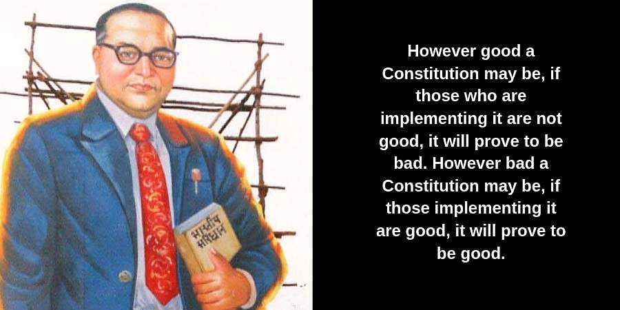 However good a Constitution may be, if those who are implementing it are not good, it will prove to be bad. However bad a Constitution may be, if those implementing it are good, it will prove to be good.