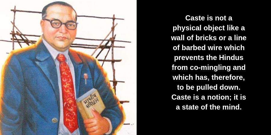 Caste is not a physical object like a wall of bricks or a line of barbed wire which prevents the Hindus from co-mingling and which has, therefore, to be pulled down. Caste is a notion; it is a state of the mind.