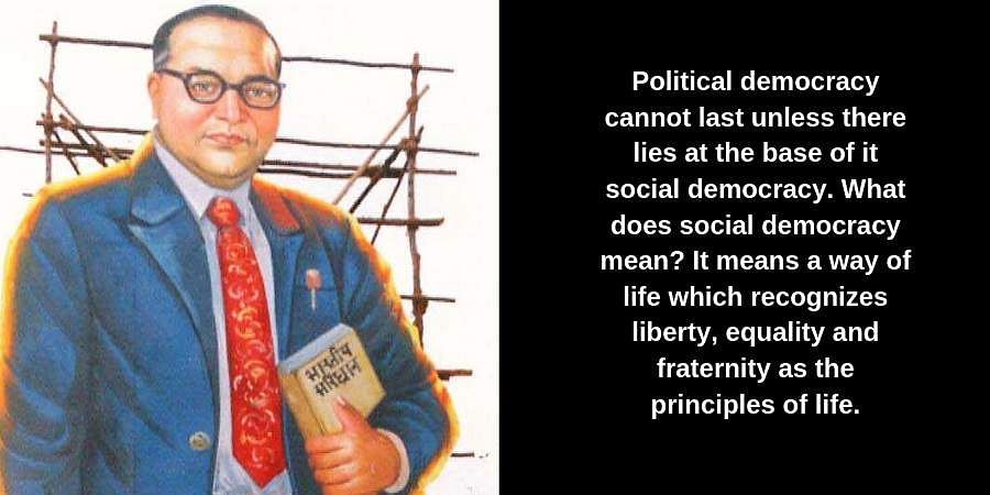 Political democracy cannot last unless there lies at the base of it social democracy. What does social democracy mean? It means a way of life which recognizes liberty, equality and fraternity as the principles of life.