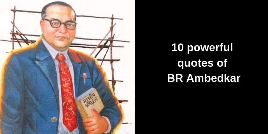 On the128th birth anniversary of Dr BR Ambedkar, let us take a look at some of the powerful quotes of the architect of the Indian Constitution.