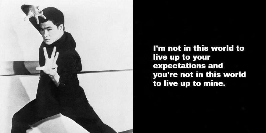 Bruce Lee: I'm not in this world to live up to your expectations and you're not in this world to live up to mine.