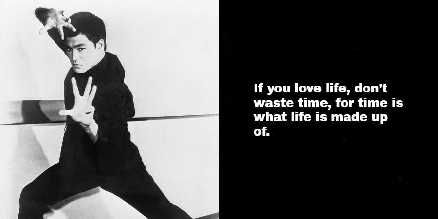 Bruce Lee: If you love life, don't waste time, for time is what life is made up of.