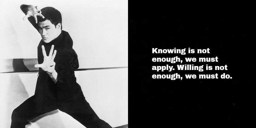 Bruce Lee: Knowing is not enough, we must apply. Willing is not enough, we must do.