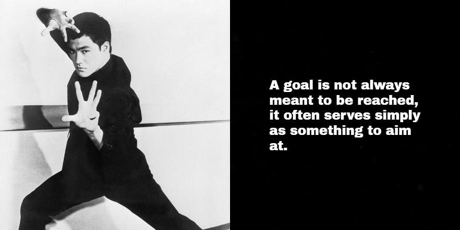 Bruce Lee: A goal is not always meant to be reached, it often serves simply as something to aim at.