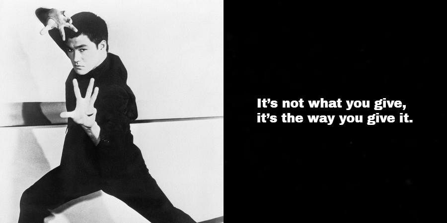 Bruce Lee: It's not what you give, it's the way you give it.