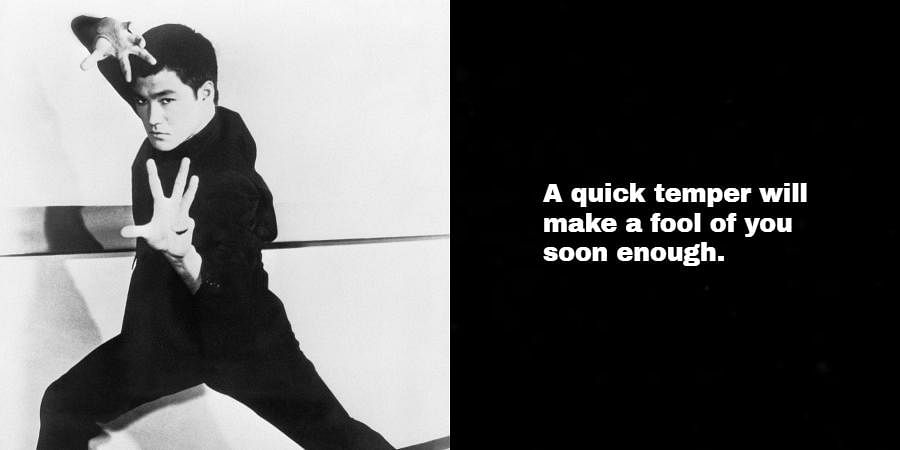 Bruce Lee: A quick temper will make a fool of you soon enough.
