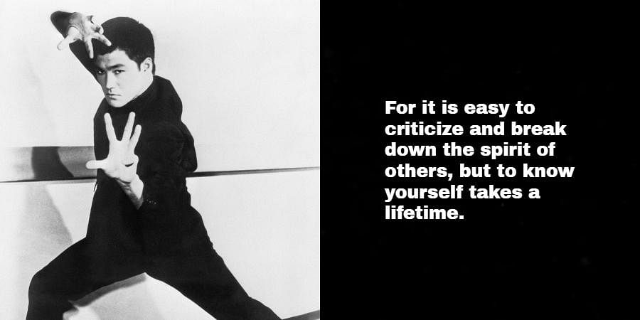 Bruce Lee: For it is easy to criticize and break down the spirit of others, but to know yourself takes a lifetime.