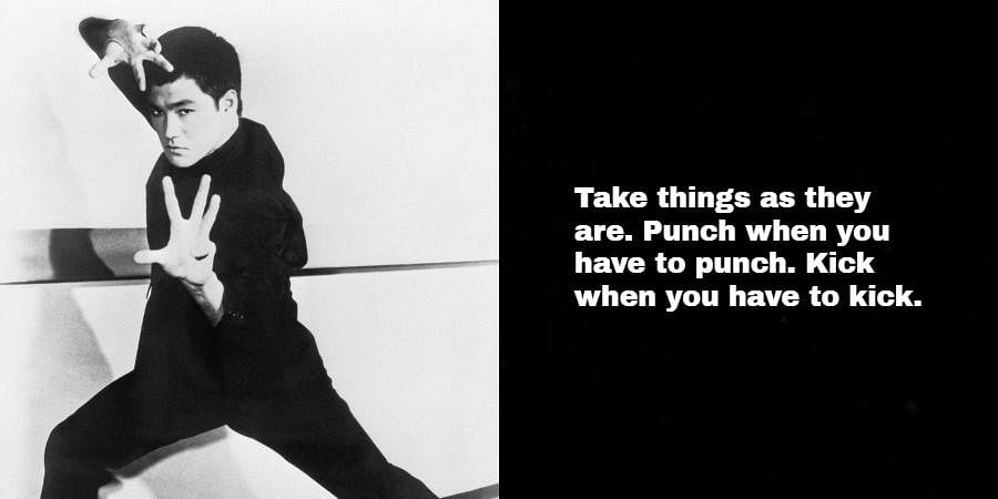 Bruce Lee: Take things as they are. Punch when you have to punch. Kick when you have to kick.
