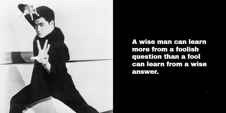 Bruce Lee: A wise man can learn more from a foolish question than a fool can learn from a wise answer.