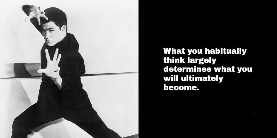 Bruce Lee: What you habitually think largely determines what you will ultimately become.