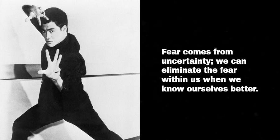 Bruce Lee: Fear comes from uncertainty; we can eliminate the fear within us when we know ourselves better.