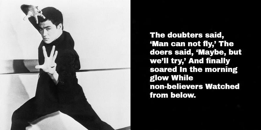 Bruce Lee: The doubters said, 'Man can not fly,' The doers said, 'Maybe, but we'll try,' And finally soared In the morning glow While non-believers Watched from below.