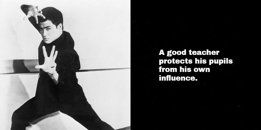 Bruce Lee: A good teacher protects his pupils from his own influence.