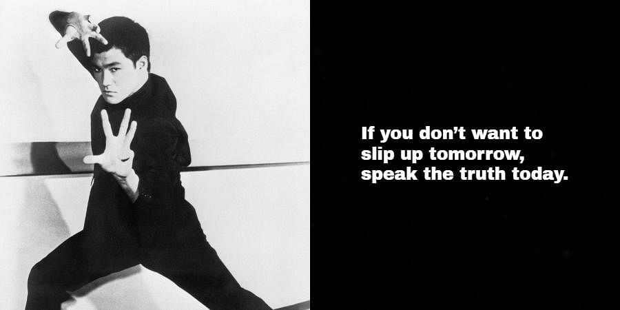 Bruce Lee: If you don't want to slip up tomorrow, speak the truth today.