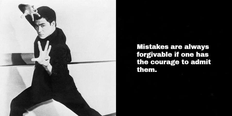 Bruce Lee: Mistakes are always forgivable if one has the courage to admit them.