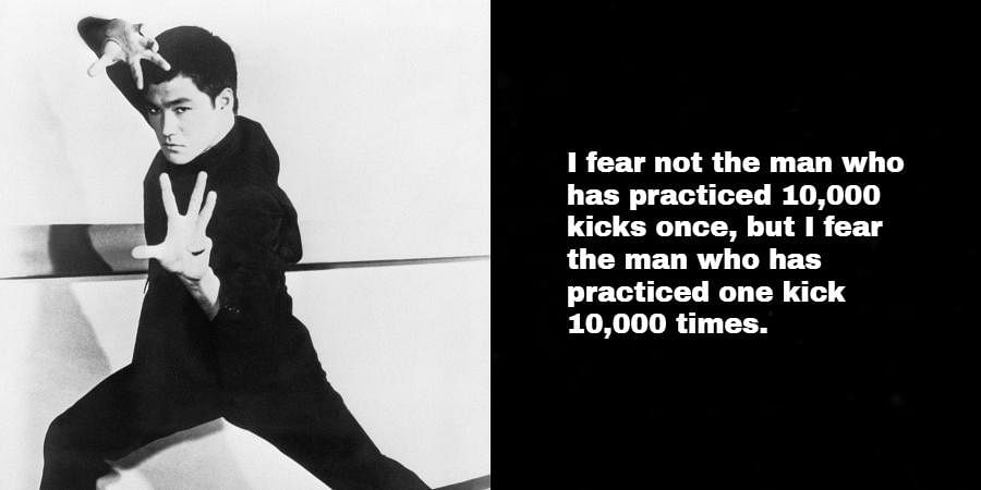 Bruce Lee: I fear not the man who has practiced 10,000 kicks once, but I fear the man who has practiced one kick 10,000 times.