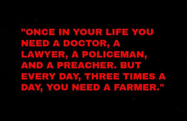 QUOTE OF THE DAY: Once in your life you need a doctor, a lawyer, a policeman, and a preacher. But every day, three times a day, you need a farmer.